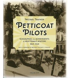 Petticoat Pilots: Biographies and Achievements of Irish Female Aviators 1909-1939 Volume One